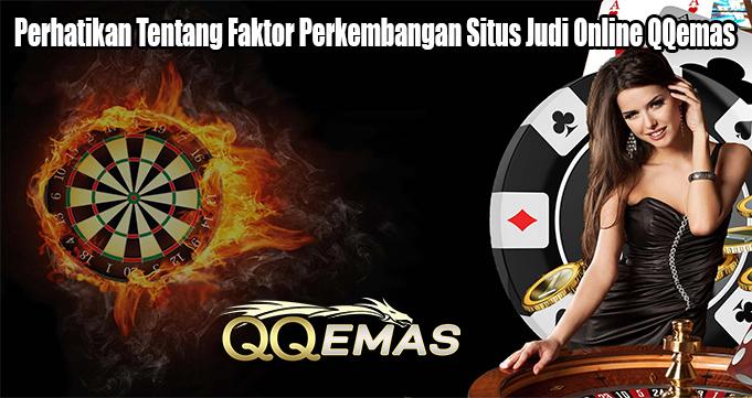 Perhatikan Tentang Faktor Perkembangan Situs Judi Online QQemas
