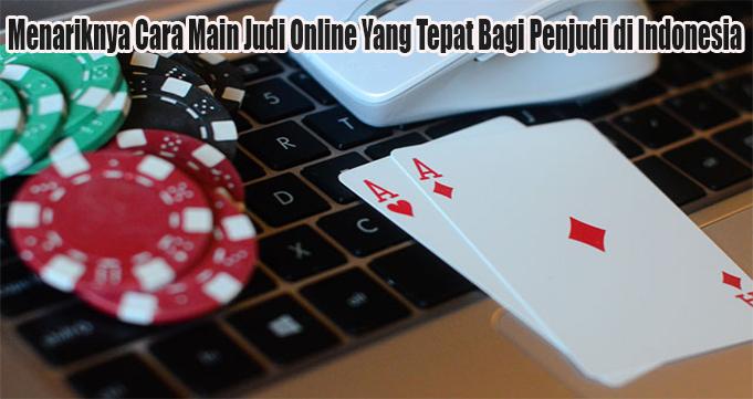 Menariknya Cara Main Judi Online Yang Tepat Bagi Penjudi di Indonesia