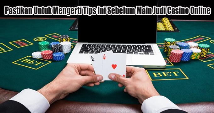 Pastikan Untuk Mengerti Tips Ini Sebelum Main Judi Casino Online