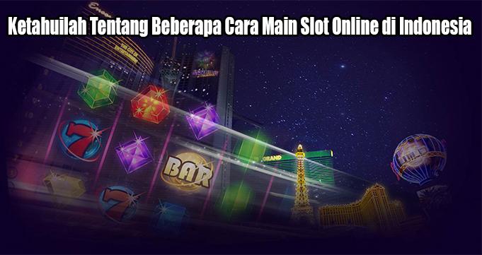 Ketahuilah Tentang Beberapa Cara Main Slot Online di Indonesia