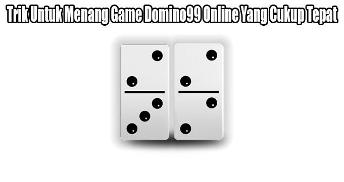 Trik Untuk Menang Game Domino99 Online Yang Cukup Tepat